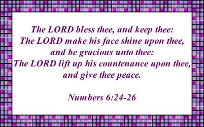 The LORD bless thee, and keep thee:  The LORD make his face shine upon thee, and be gracious unto thee:  The LORD lift up his countenance upon thee, and give thee peace.  Numbers 6:24-26